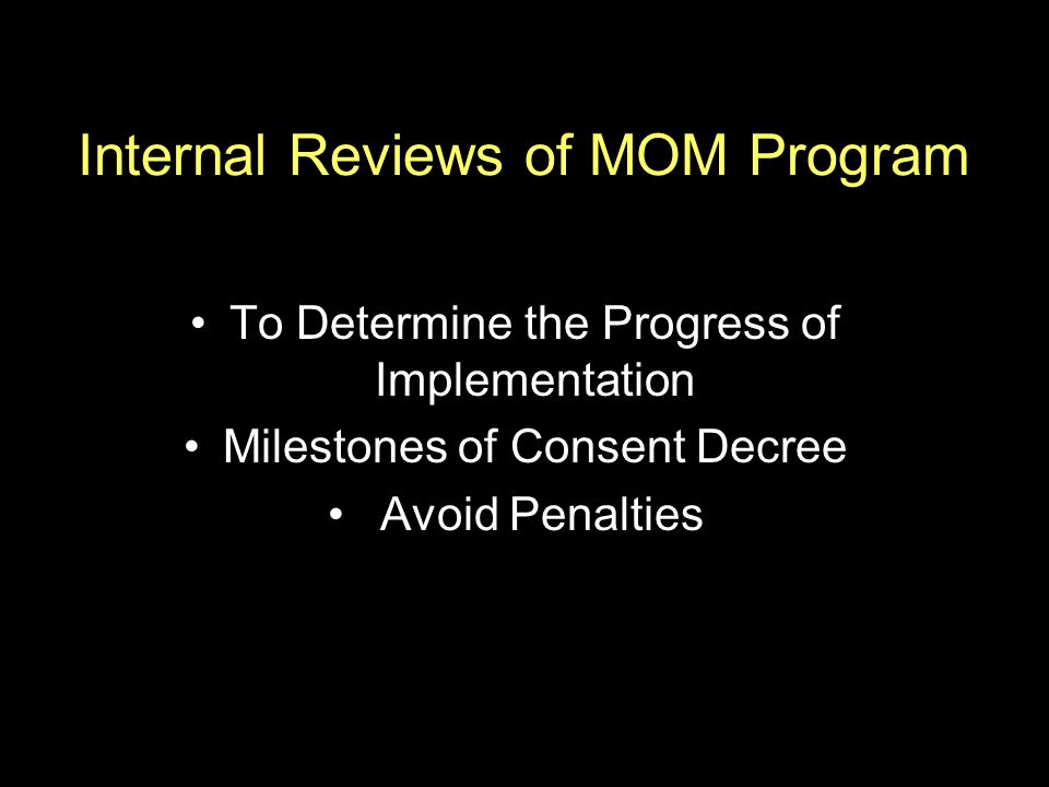 To Determine the Progress of Implementation Milestones of Consent Decree Avoid Penalties Internal Reviews of MOM Program