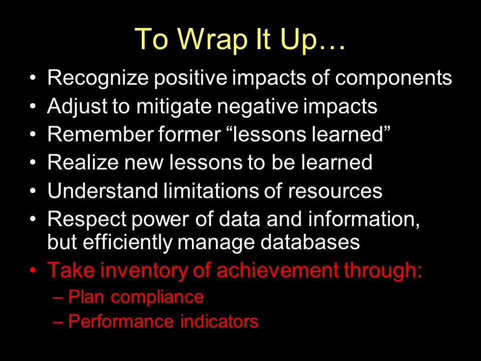 "To Wrap It Up… Recognize positive impacts of components Adjust to mitigate negative impacts Remember former ""lessons learned"" Realize new lessons to b"