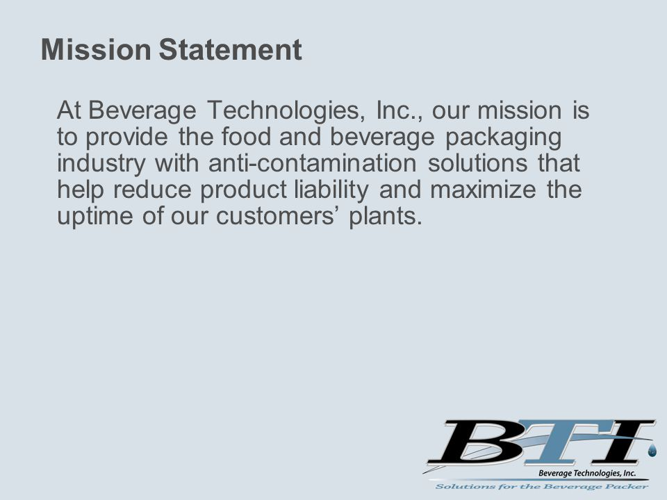 Mission Statement At Beverage Technologies, Inc., our mission is to provide the food and beverage packaging industry with anti-contamination solutions