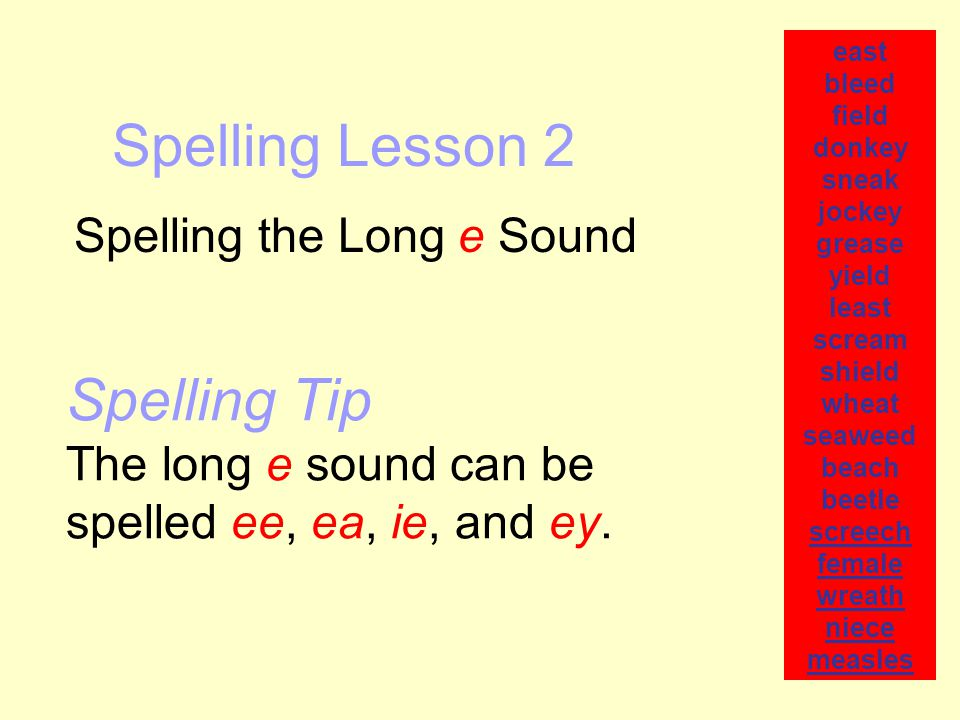 Spelling Lesson 2 Spelling the Long e Sound east bleed field donkey sneak jockey grease yield least scream shield wheat seaweed beach beetle screech female wreath niece measles Spelling Tip The long e sound can be spelled ee, ea, ie, and ey.