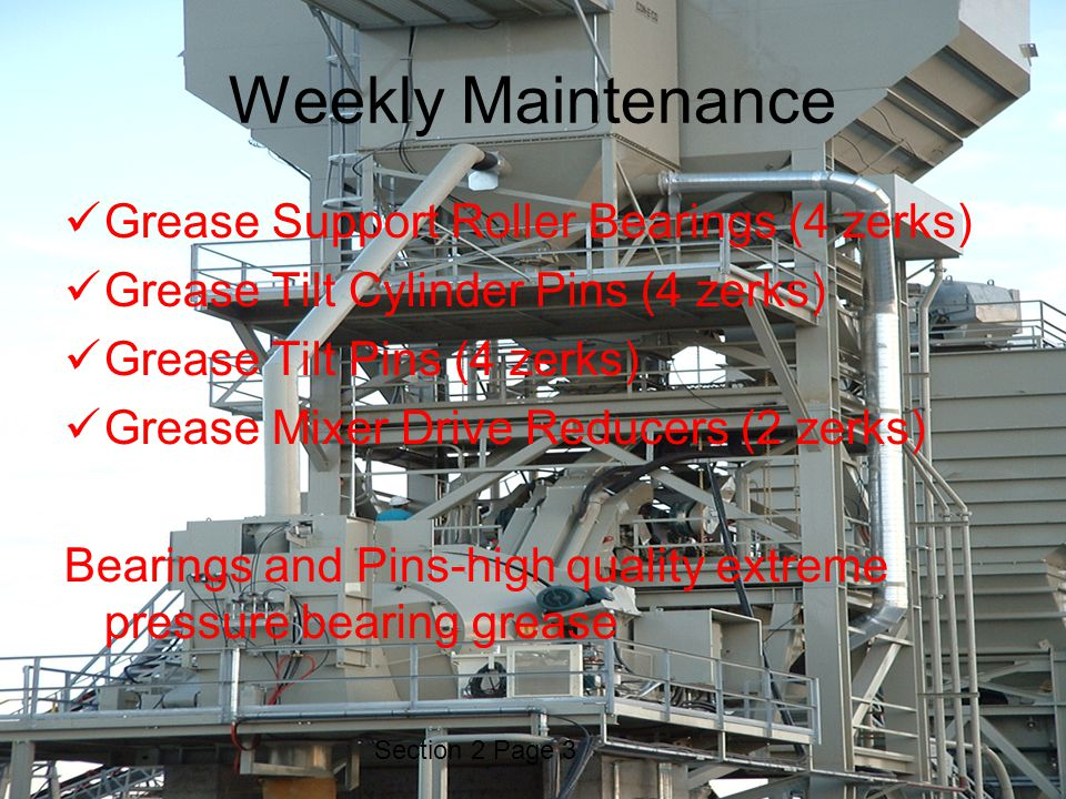 Section 2 Page 3 Weekly Maintenance Grease Support Roller Bearings (4 zerks) Grease Tilt Cylinder Pins (4 zerks) Grease Tilt Pins (4 zerks) Grease Mixer Drive Reducers (2 zerks) Bearings and Pins-high quality extreme pressure bearing grease