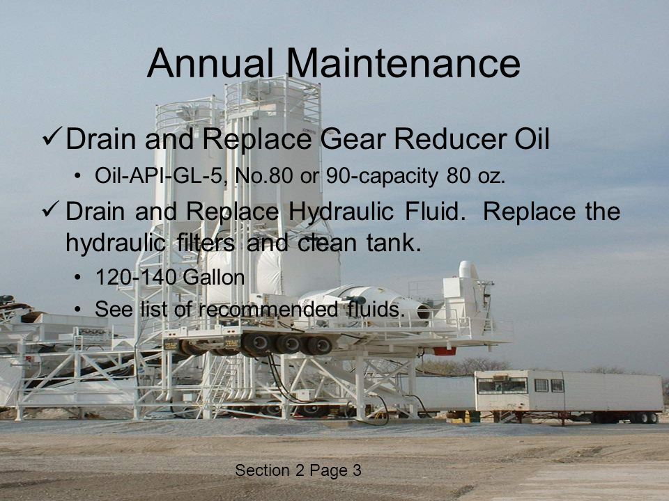 Section 2 Page 3 Annual Maintenance Drain and Replace Gear Reducer Oil Oil-API-GL-5, No.80 or 90-capacity 80 oz. Drain and Replace Hydraulic Fluid. Re
