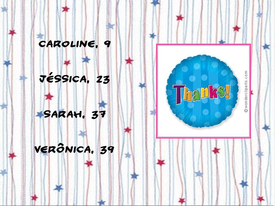 Caroline, 9 Jéssica, 23 Sarah, 37 Verônica, 39