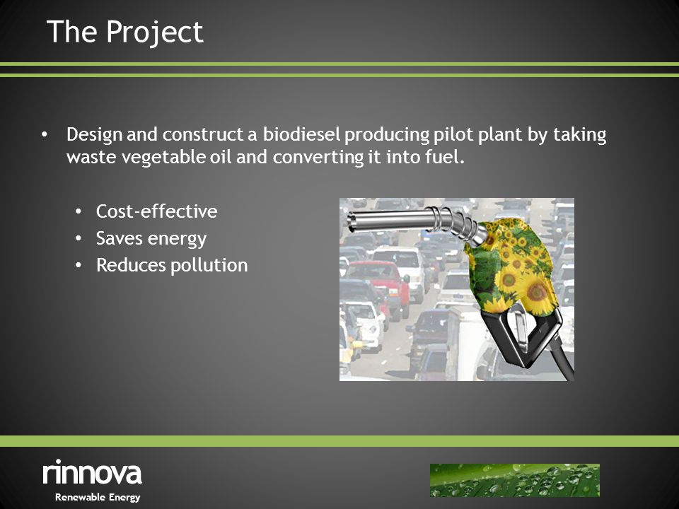 The Project Design and construct a biodiesel producing pilot plant by taking waste vegetable oil and converting it into fuel.