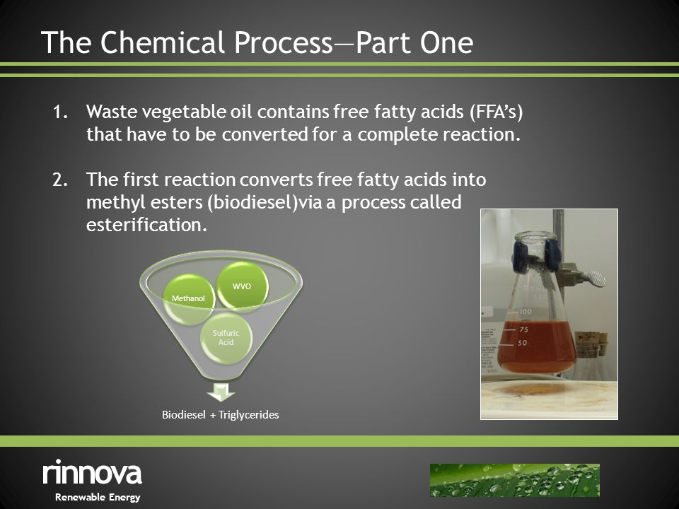 The Chemical Process—Part One rinnova Renewable Energy 1.Waste vegetable oil contains free fatty acids (FFA's) that have to be converted for a complete reaction.
