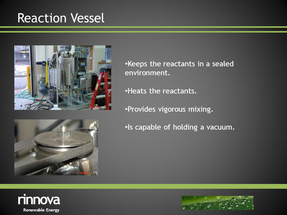 Reaction Vessel rinnova Renewable Energy Keeps the reactants in a sealed environment.