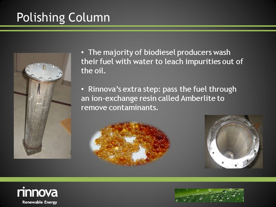 Polishing Column rinnova Renewable Energy The majority of biodiesel producers wash their fuel with water to leach impurities out of the oil.