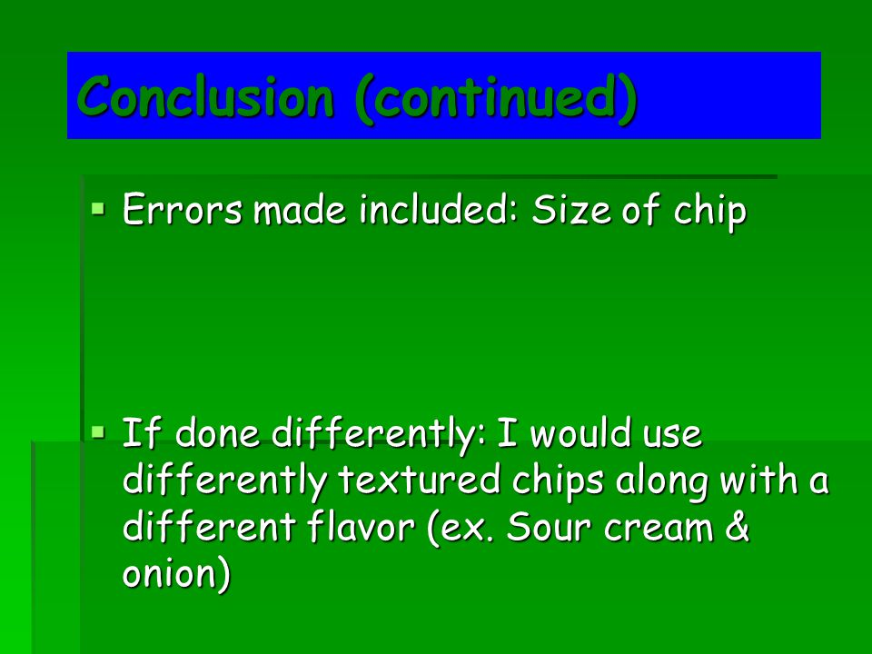 Conclusion (continued)  Errors made included: Size of chip  If done differently: I would use differently textured chips along with a different flavor (ex.