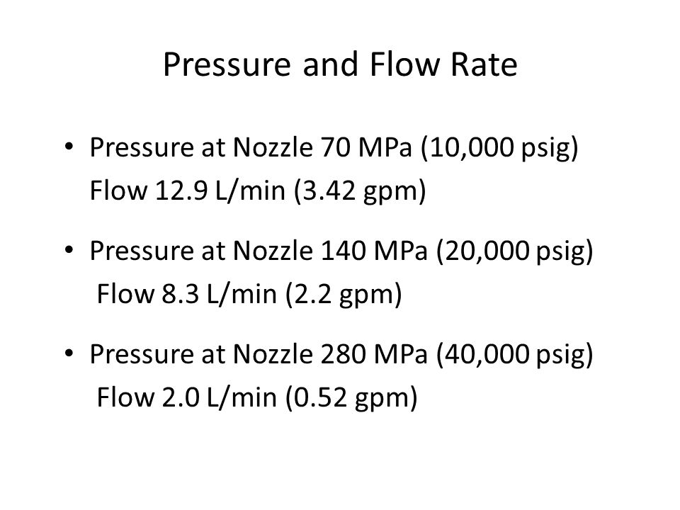 Pressure and Flow Rate Pressure at Nozzle 70 MPa (10,000 psig) Flow 12.9 L/min (3.42 gpm) Pressure at Nozzle 140 MPa (20,000 psig) Flow 8.3 L/min (2.2 gpm) Pressure at Nozzle 280 MPa (40,000 psig) Flow 2.0 L/min (0.52 gpm)