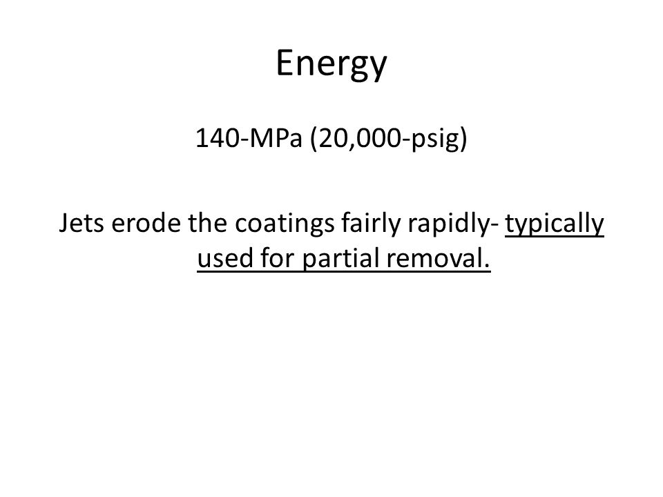 Energy 140-MPa (20,000-psig) Jets erode the coatings fairly rapidly- typically used for partial removal.