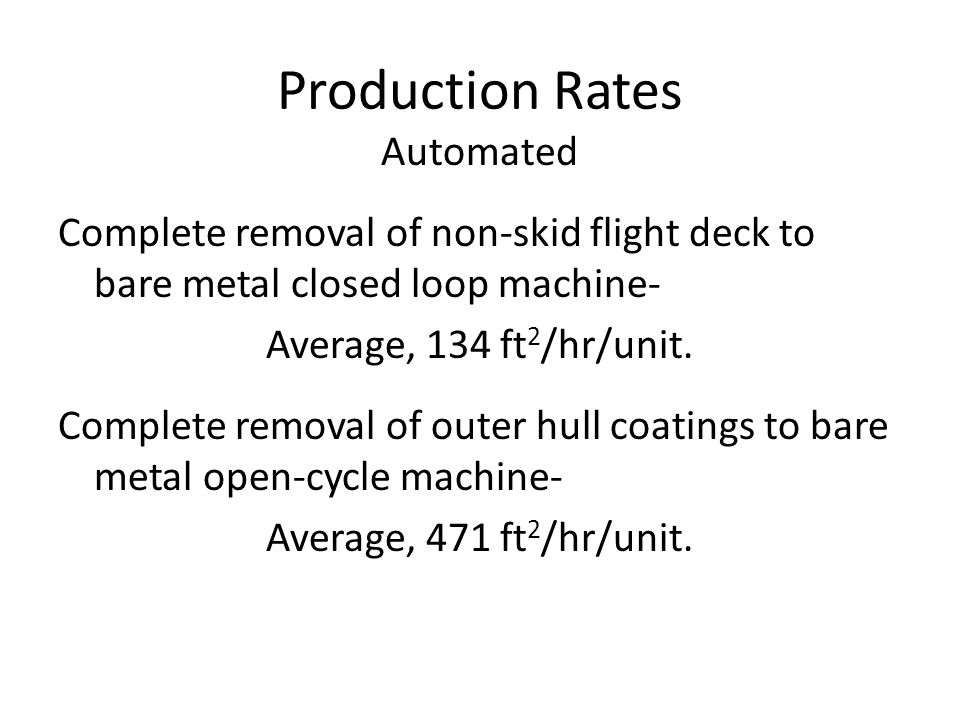 Production Rates Automated Complete removal of non-skid flight deck to bare metal closed loop machine- Average, 134 ft 2 /hr/unit.