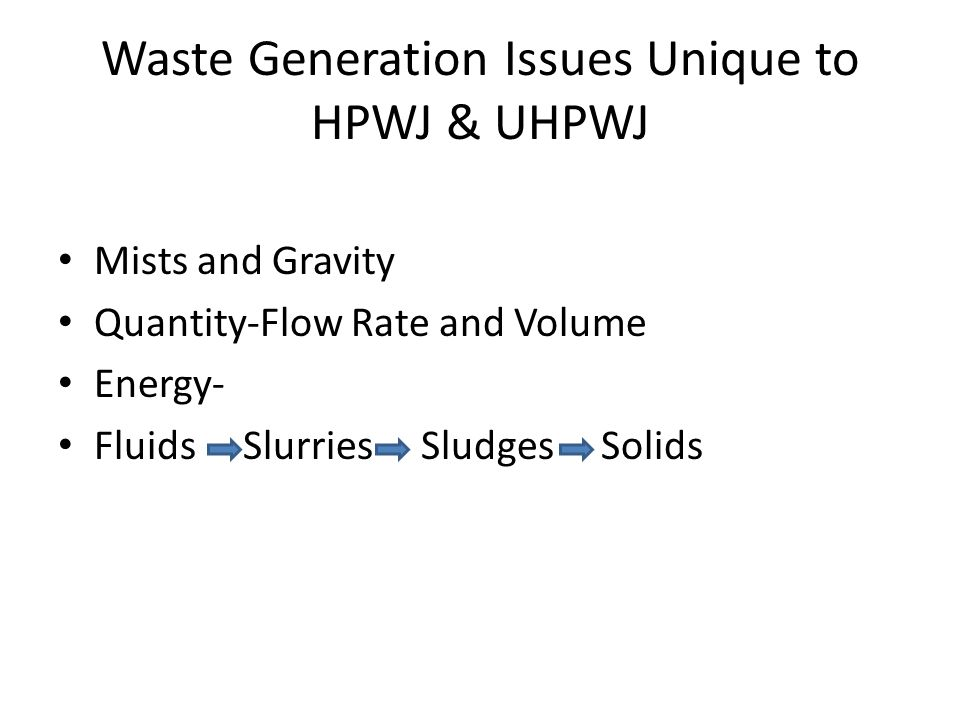 Waste Generation Issues Unique to HPWJ & UHPWJ Mists and Gravity Quantity-Flow Rate and Volume Energy- Fluids Slurries Sludges Solids