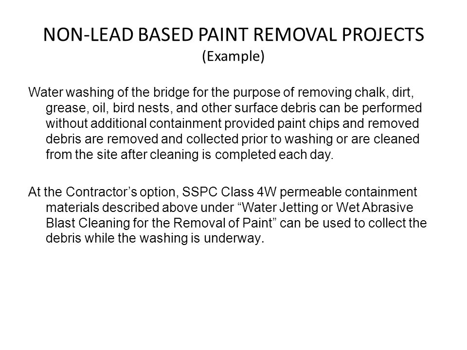 NON-LEAD BASED PAINT REMOVAL PROJECTS (Example) Water washing of the bridge for the purpose of removing chalk, dirt, grease, oil, bird nests, and other surface debris can be performed without additional containment provided paint chips and removed debris are removed and collected prior to washing or are cleaned from the site after cleaning is completed each day.