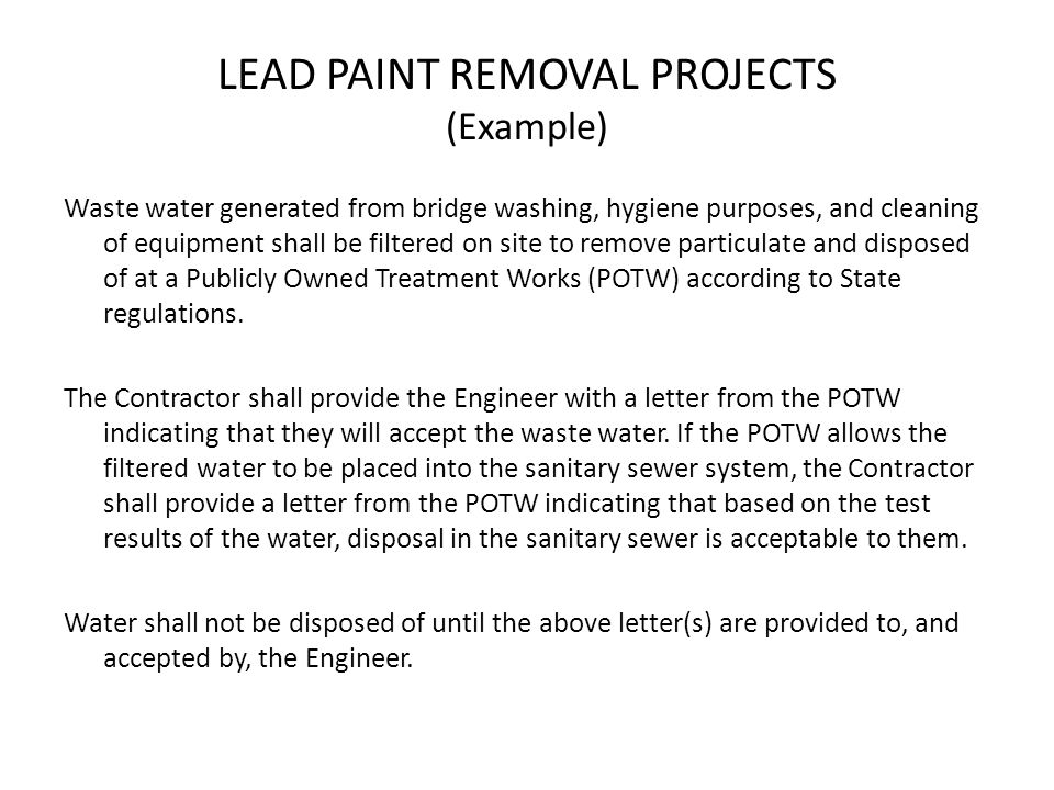 LEAD PAINT REMOVAL PROJECTS (Example) Waste water generated from bridge washing, hygiene purposes, and cleaning of equipment shall be filtered on site to remove particulate and disposed of at a Publicly Owned Treatment Works (POTW) according to State regulations.