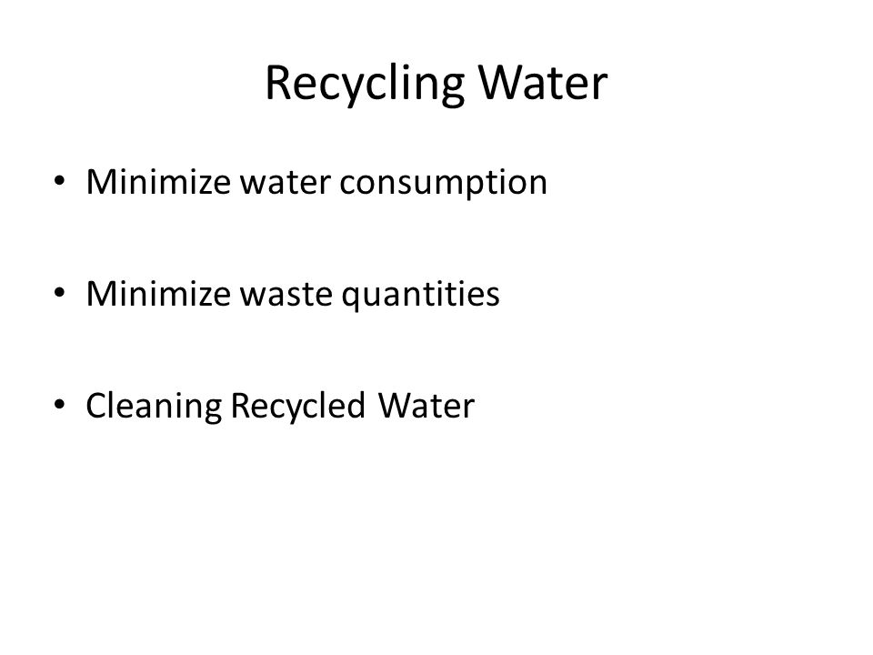 Recycling Water Minimize water consumption Minimize waste quantities Cleaning Recycled Water