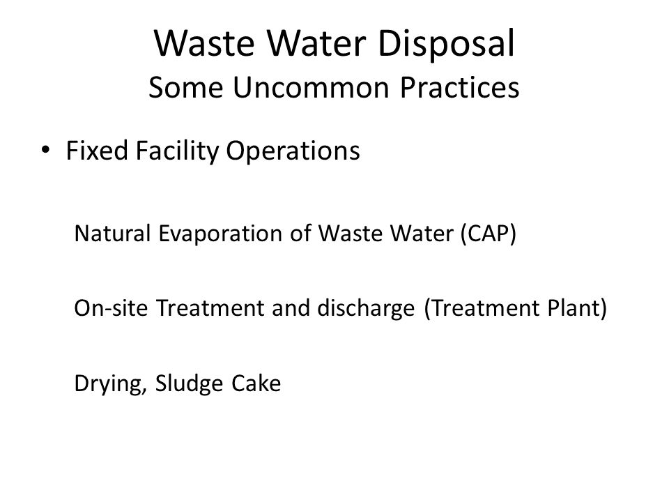 Waste Water Disposal Some Uncommon Practices Fixed Facility Operations Natural Evaporation of Waste Water (CAP) On-site Treatment and discharge (Treatment Plant) Drying, Sludge Cake