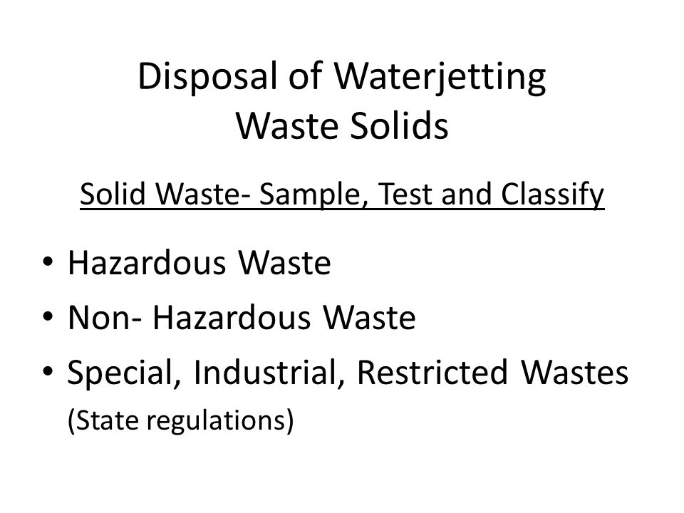 Disposal of Waterjetting Waste Solids Solid Waste- Sample, Test and Classify Hazardous Waste Non- Hazardous Waste Special, Industrial, Restricted Wastes (State regulations)