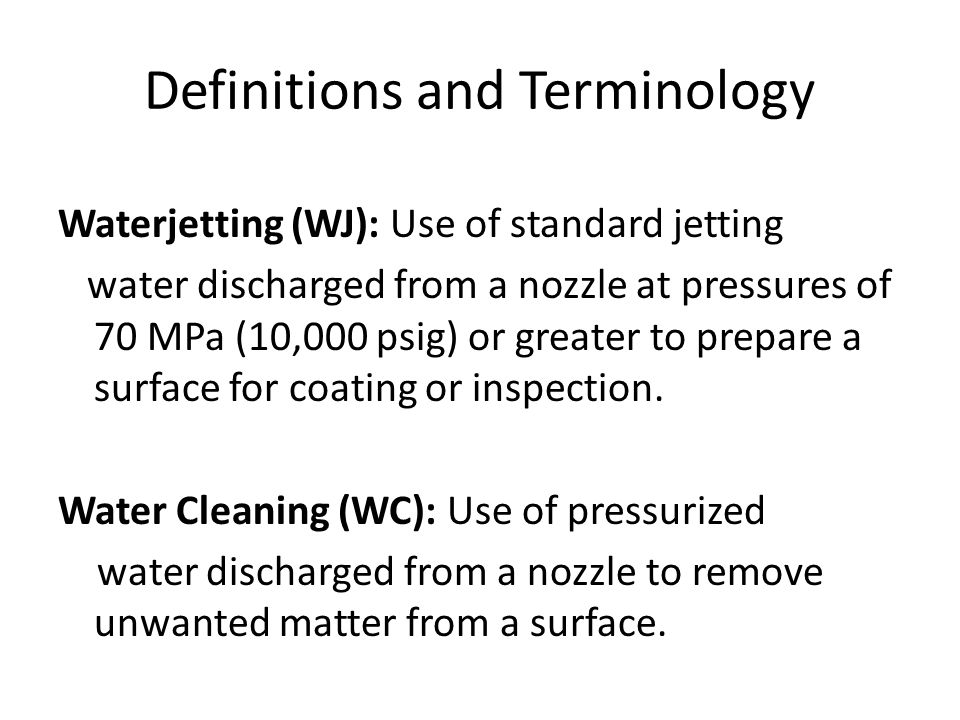 Definitions and Terminology Waterjetting (WJ): Use of standard jetting water discharged from a nozzle at pressures of 70 MPa (10,000 psig) or greater to prepare a surface for coating or inspection.