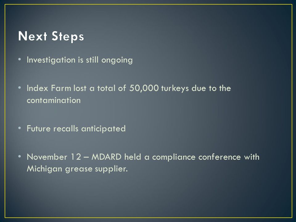 Investigation is still ongoing Index Farm lost a total of 50,000 turkeys due to the contamination Future recalls anticipated November 12 – MDARD held a compliance conference with Michigan grease supplier.