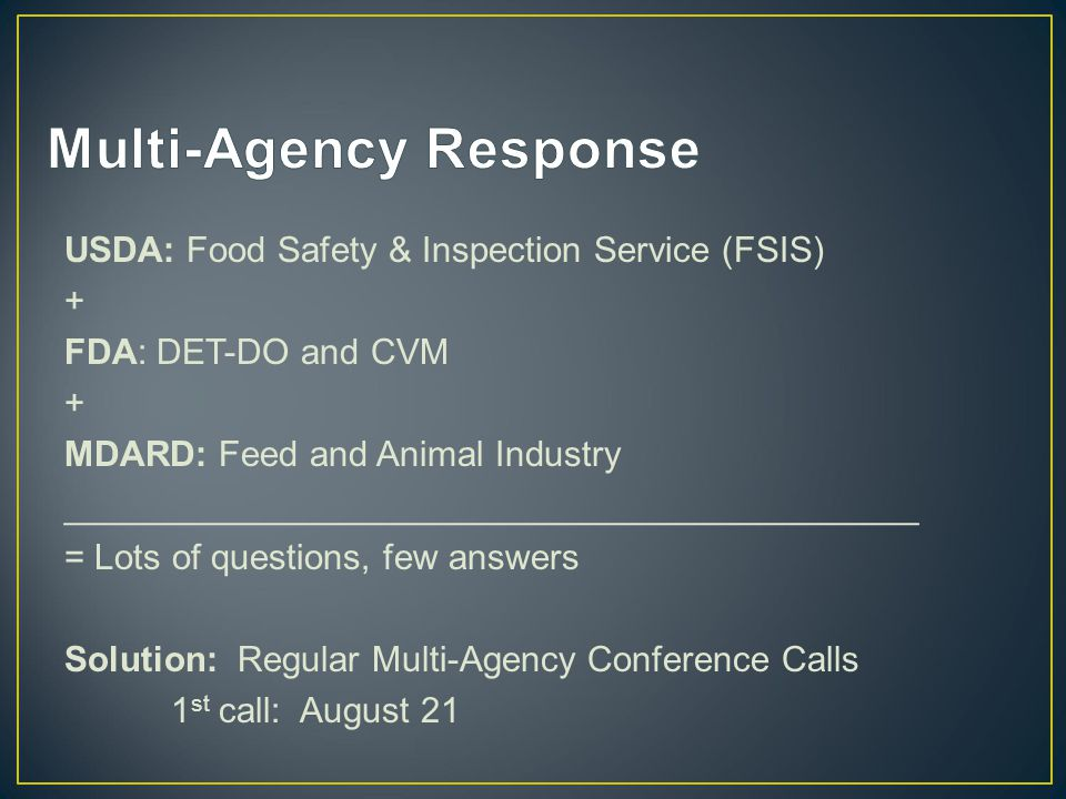 USDA: Food Safety & Inspection Service (FSIS) + FDA: DET-DO and CVM + MDARD: Feed and Animal Industry ___________________________________________ = Lots of questions, few answers Solution: Regular Multi-Agency Conference Calls 1 st call: August 21