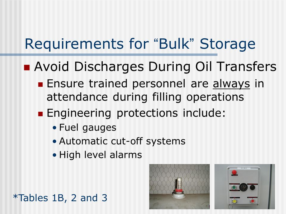 Requirements for Bulk Storage Avoid Discharges During Oil Transfers Ensure trained personnel are always in attendance during filling operations Engineering protections include: Fuel gauges Automatic cut-off systems High level alarms *Tables 1B, 2 and 3