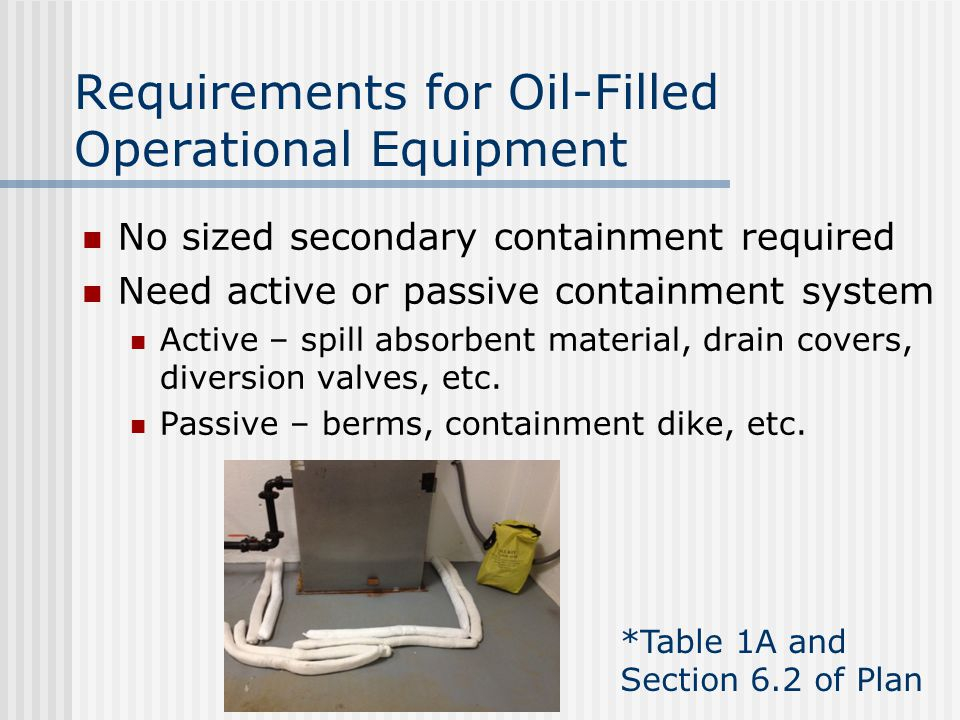 Requirements for Oil-Filled Operational Equipment No sized secondary containment required Need active or passive containment system Active – spill absorbent material, drain covers, diversion valves, etc.
