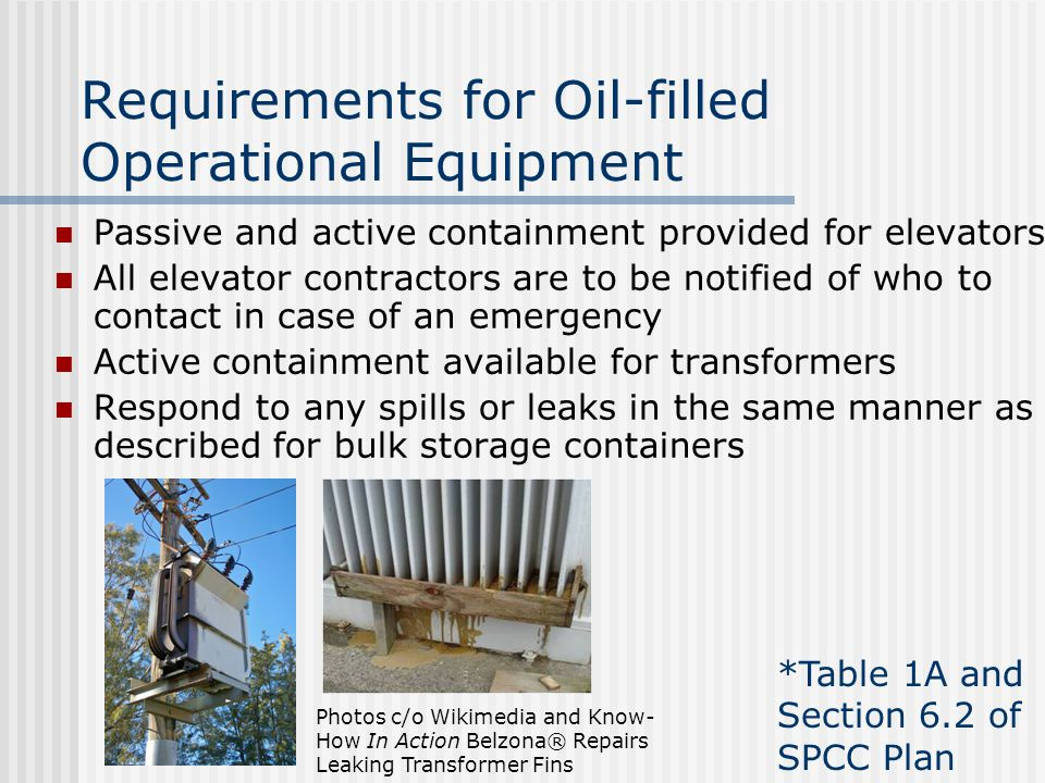 Requirements for Oil-filled Operational Equipment Passive and active containment provided for elevators All elevator contractors are to be notified of who to contact in case of an emergency Active containment available for transformers Respond to any spills or leaks in the same manner as described for bulk storage containers *Table 1A and Section 6.2 of SPCC Plan Photos c/o Wikimedia and Know- How In Action Belzona® Repairs Leaking Transformer Fins