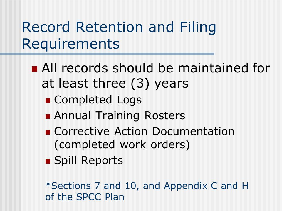 All records should be maintained for at least three (3) years Completed Logs Annual Training Rosters Corrective Action Documentation (completed work orders) Spill Reports Record Retention and Filing Requirements *Sections 7 and 10, and Appendix C and H of the SPCC Plan