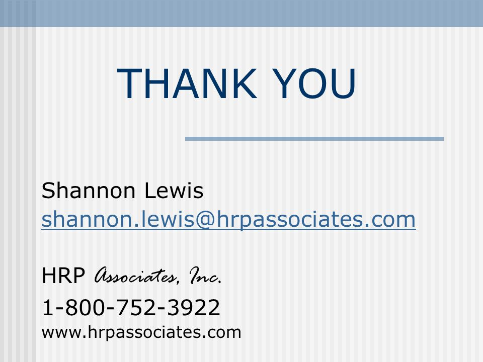 THANK YOU Shannon Lewis shannon.lewis@hrpassociates.com HRP Associates, Inc. 1-800-752-3922 www.hrpassociates.com