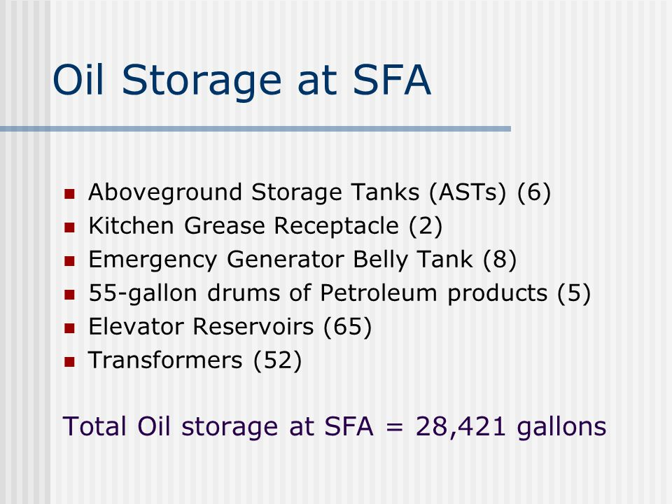 Oil Storage at SFA Total Oil storage at SFA = 28,421 gallons Aboveground Storage Tanks (ASTs) (6) Kitchen Grease Receptacle (2) Emergency Generator Belly Tank (8) 55-gallon drums of Petroleum products (5) Elevator Reservoirs (65) Transformers (52)