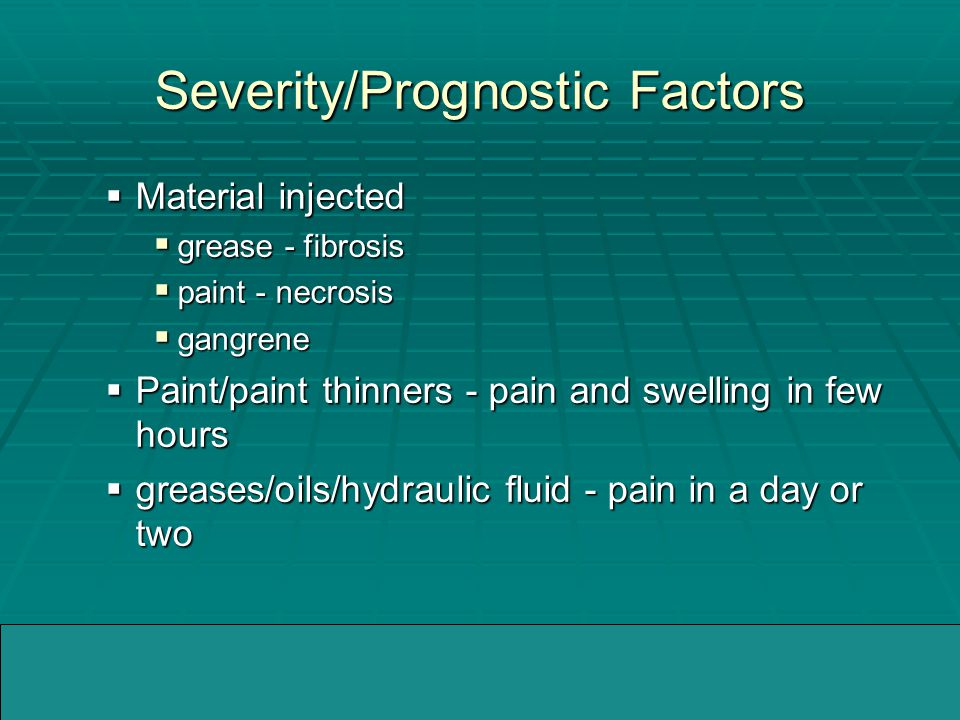 04/05/2005WMMIC Severity/Prognostic Factors  Material injected  grease - fibrosis  paint - necrosis  gangrene  Paint/paint thinners - pain and swelling in few hours  greases/oils/hydraulic fluid - pain in a day or two