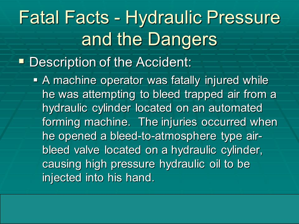 04/05/2005WMMIC Fatal Facts - Hydraulic Pressure and the Dangers  Description of the Accident:  A machine operator was fatally injured while he was attempting to bleed trapped air from a hydraulic cylinder located on an automated forming machine.