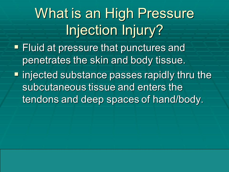 04/05/2005WMMIC What is an High Pressure Injection Injury?  Fluid at pressure that punctures and penetrates the skin and body tissue.  injected subs