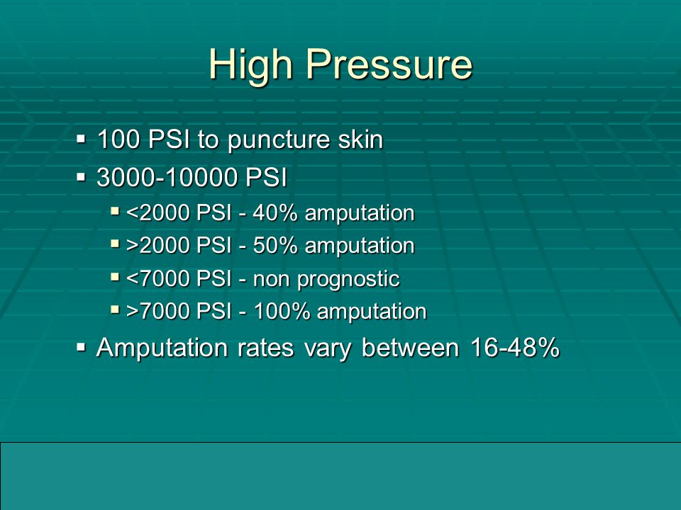 04/05/2005WMMIC High Pressure  100 PSI to puncture skin  3000-10000 PSI  <2000 PSI - 40% amputation  >2000 PSI - 50% amputation  <7000 PSI - non prognostic  >7000 PSI - 100% amputation  Amputation rates vary between 16-48%
