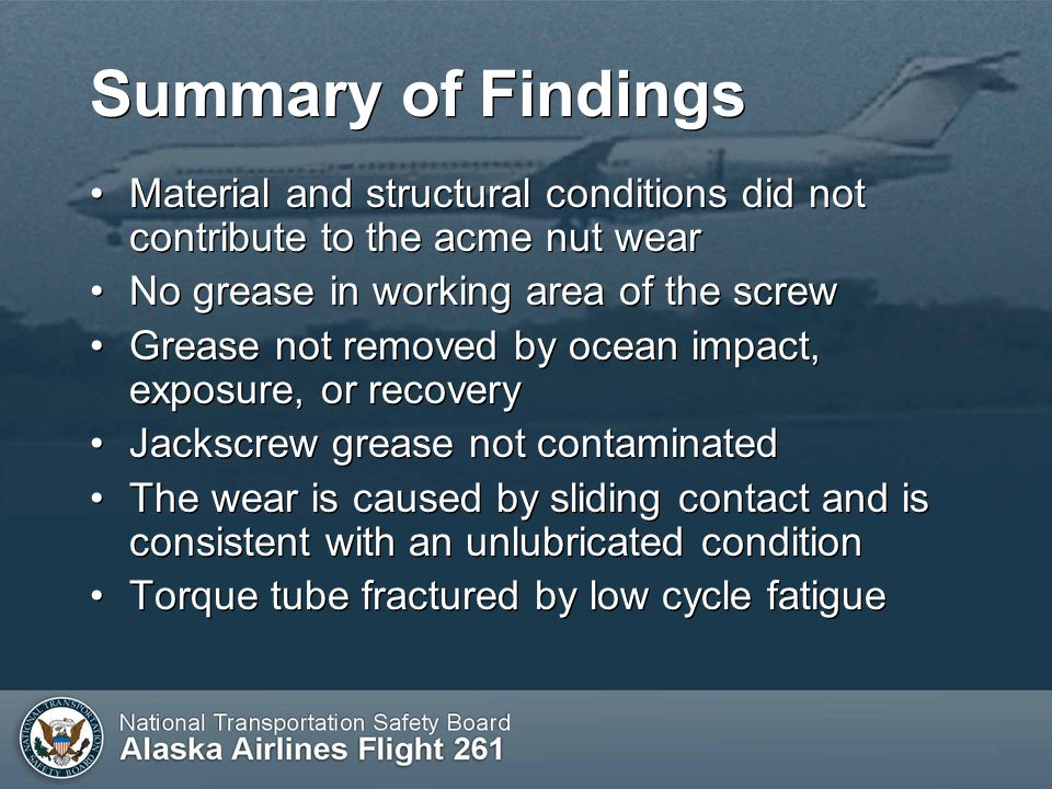 Summary of Findings Material and structural conditions did not contribute to the acme nut wear No grease in working area of the screw Grease not removed by ocean impact, exposure, or recovery Jackscrew grease not contaminated The wear is caused by sliding contact and is consistent with an unlubricated condition Torque tube fractured by low cycle fatigue Material and structural conditions did not contribute to the acme nut wear No grease in working area of the screw Grease not removed by ocean impact, exposure, or recovery Jackscrew grease not contaminated The wear is caused by sliding contact and is consistent with an unlubricated condition Torque tube fractured by low cycle fatigue