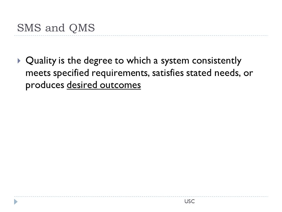 USC SMS and QMS  Quality is the degree to which a system consistently meets specified requirements, satisfies stated needs, or produces desired outcomes