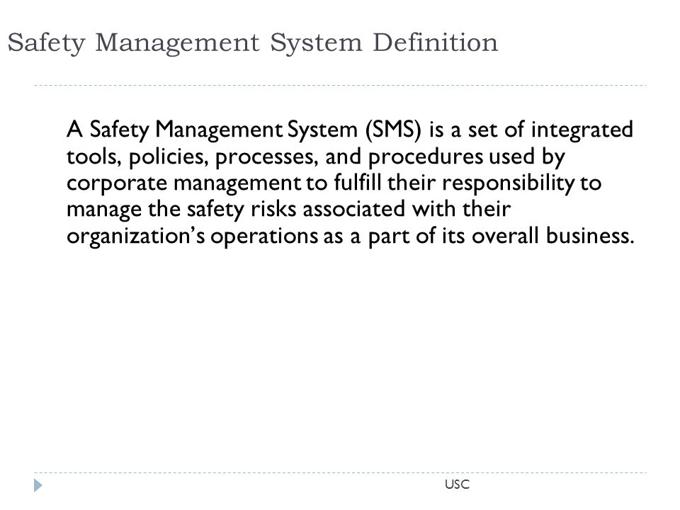 USC Safety Management System Definition A Safety Management System (SMS) is a set of integrated tools, policies, processes, and procedures used by corporate management to fulfill their responsibility to manage the safety risks associated with their organization's operations as a part of its overall business.
