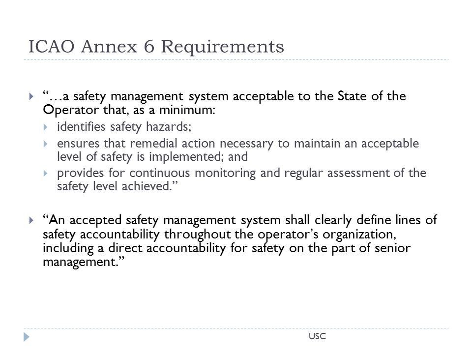 USC ICAO Annex 6 Requirements  …a safety management system acceptable to the State of the Operator that, as a minimum:  identifies safety hazards;  ensures that remedial action necessary to maintain an acceptable level of safety is implemented; and  provides for continuous monitoring and regular assessment of the safety level achieved.  An accepted safety management system shall clearly define lines of safety accountability throughout the operator's organization, including a direct accountability for safety on the part of senior management.