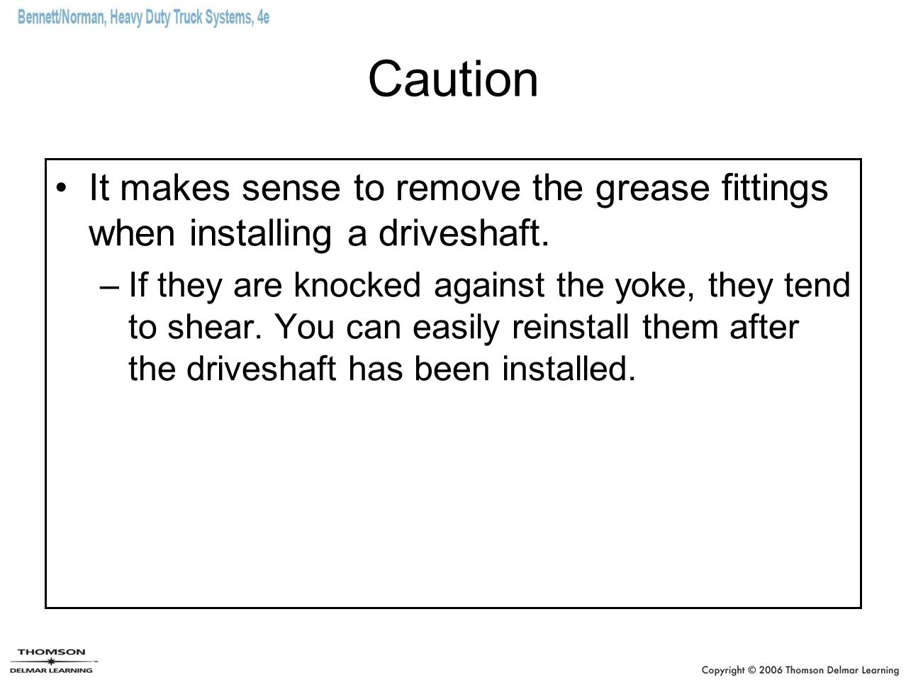 Caution It makes sense to remove the grease fittings when installing a driveshaft. –If they are knocked against the yoke, they tend to shear. You can