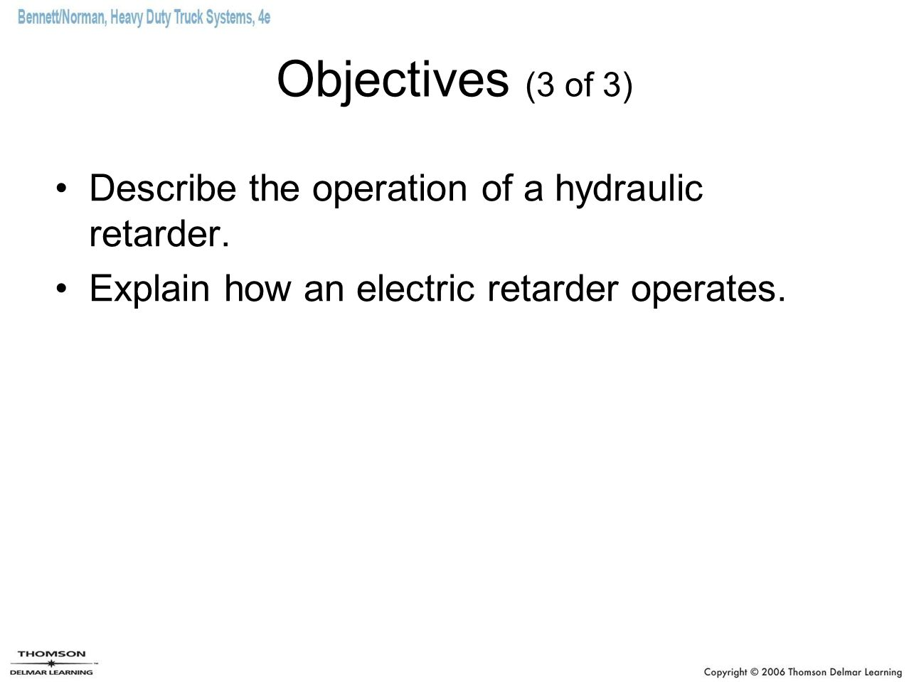 Objectives (3 of 3) Describe the operation of a hydraulic retarder. Explain how an electric retarder operates.