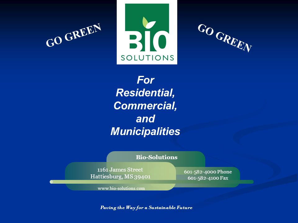 GO GREEN For Residential, Commercial, and Municipalities 1161 James Street Hattiesburg, MS 39401 www.bio-solutions.com Bio-Solutions 601-582-4000 Phone 601-582-4100 Fax Paving the Way for a Sustainable Future