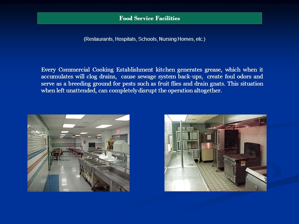 Food Service Facilities (Restaurants, Hospitals, Schools, Nursing Homes, etc.) Every Commercial Cooking Establishment kitchen generates grease, which when it accumulates will clog drains, cause sewage system back-ups, create foul odors and serve as a breeding ground for pests such as fruit flies and drain gnats.