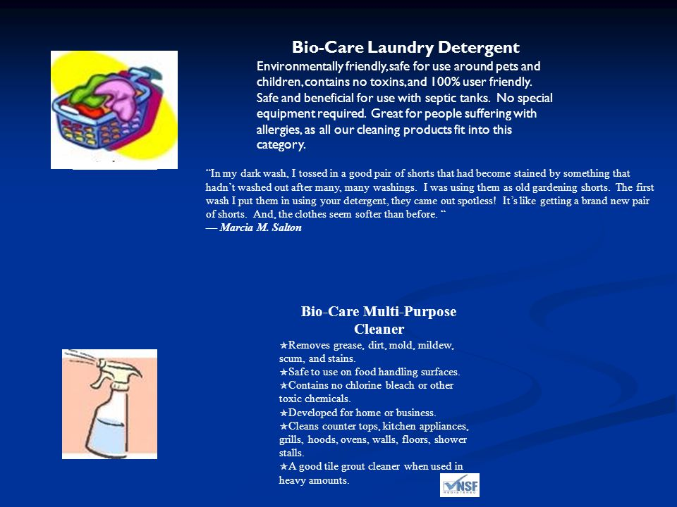 Bio-Care Laundry Detergent Environmentally friendly, safe for use around pets and children, contains no toxins, and 100% user friendly.