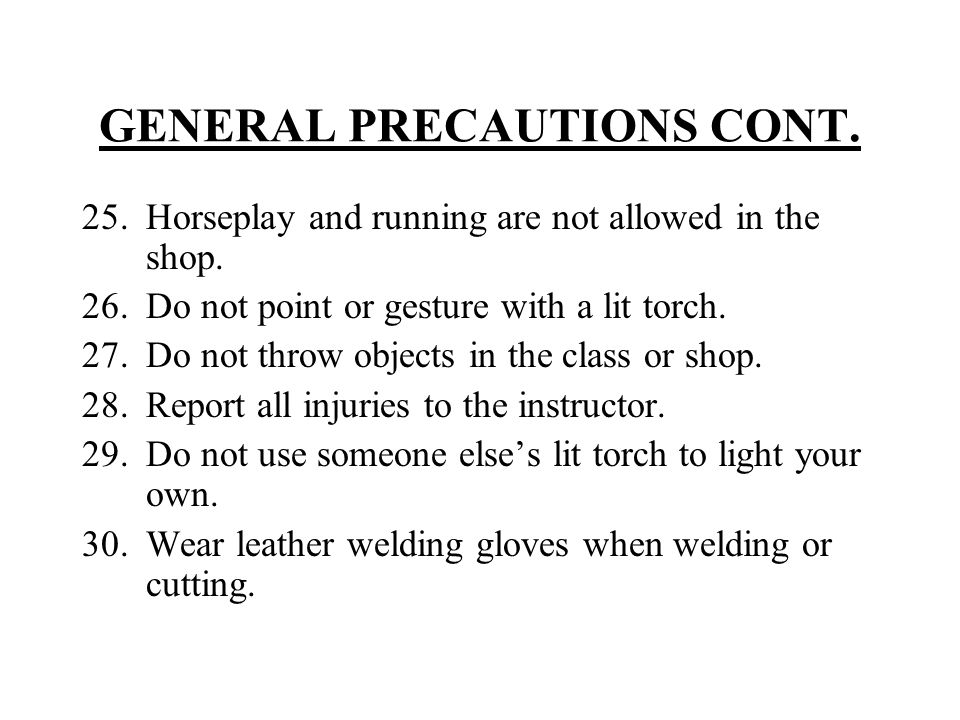 GENERAL PRECAUTIONS CONT. 25.Horseplay and running are not allowed in the shop. 26.Do not point or gesture with a lit torch. 27.Do not throw objects i