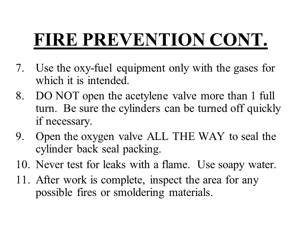 FIRE PREVENTION CONT. 7.Use the oxy-fuel equipment only with the gases for which it is intended. 8.DO NOT open the acetylene valve more than 1 full tu