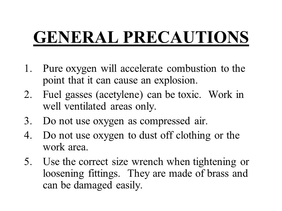 GENERAL PRECAUTIONS 1.Pure oxygen will accelerate combustion to the point that it can cause an explosion. 2.Fuel gasses (acetylene) can be toxic. Work
