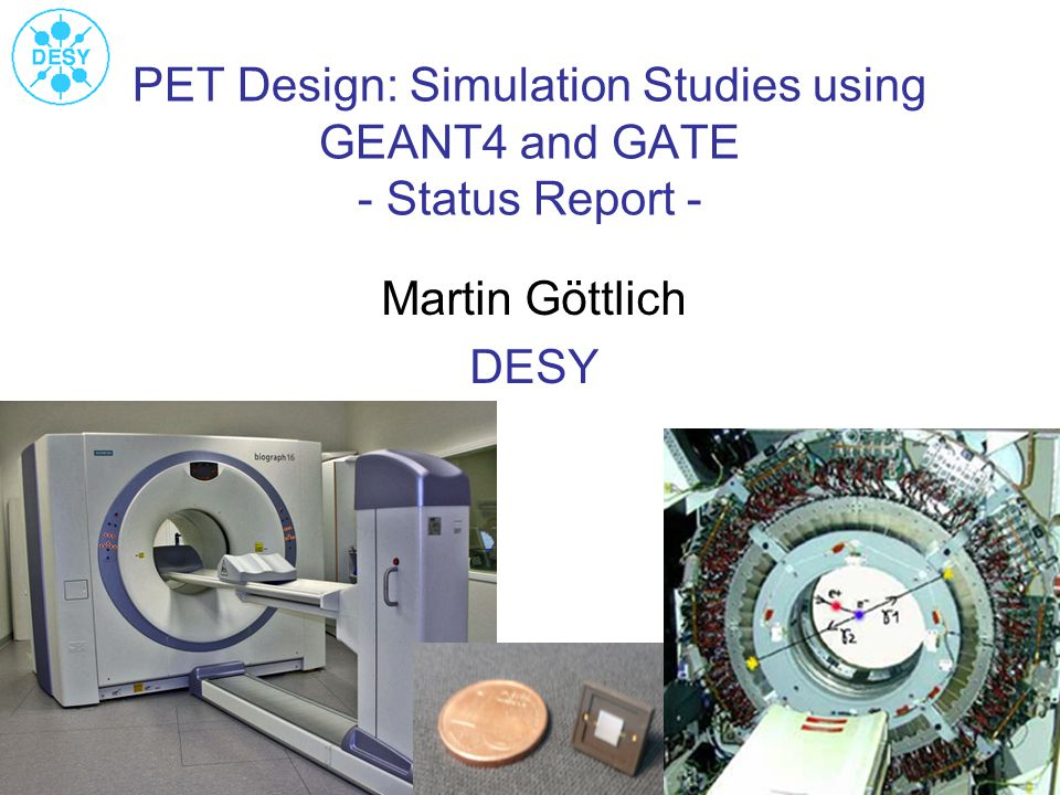 PET Design: Simulation Studies using GEANT4 and GATE - Status Report - Martin Göttlich DESY