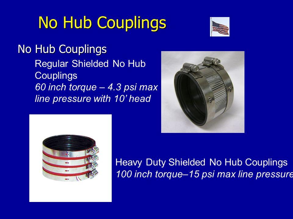 No Hub Couplings No Hub Couplings No Hub Couplings Regular Shielded No Hub Couplings 60 inch torque – 4.3 psi max line pressure with 10' head Heavy Duty Shielded No Hub Couplings 100 inch torque–15 psi max line pressure