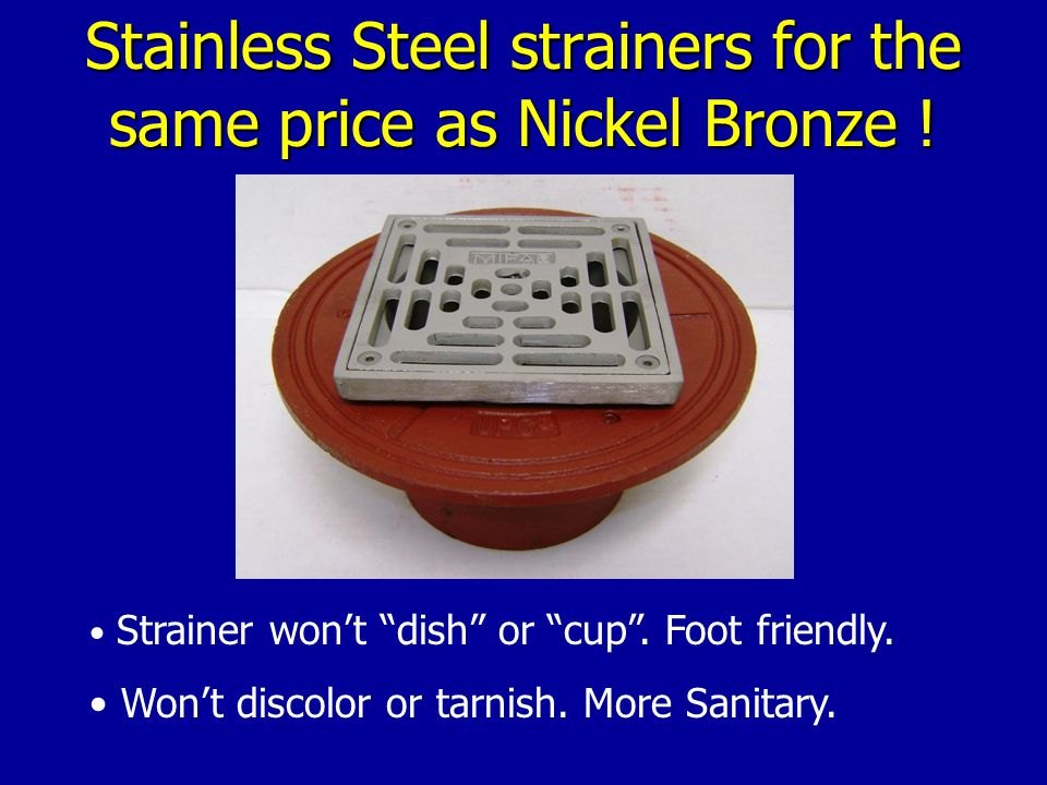 Stainless Steel strainers for the same price as Nickel Bronze .