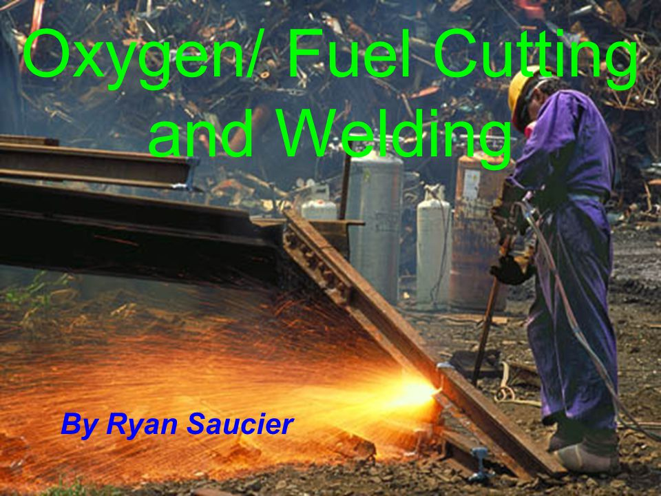 Oxygen/ Fuel Cutting and Welding By Ryan Saucier
